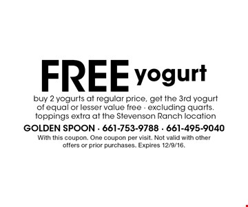 Free yogurt. Buy 2 yogurts at regular price, get the 3rd yogurt of equal or lesser value free - excluding quarts. toppings extra at the Stevenson Ranch location. With this coupon. One coupon per visit. Not valid with other offers or prior purchases. Expires 12/9/16.