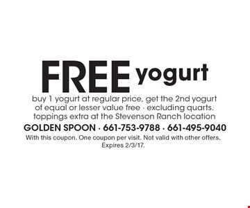 Free yogurt. Buy 1 yogurt at regular price, get the 2nd yogurt of equal or lesser value free - excluding quarts. toppings extra at the Stevenson Ranch location. With this coupon. One coupon per visit. Not valid with other offers. Expires 2/3/17.