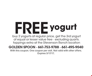 Free yogurt. Buy 2 yogurts at regular price, get the 3rd yogurt of equal or lesser value free - excluding quarts. toppings extra at the Stevenson Ranch location. With this coupon. One coupon per visit. Not valid with other offers. Expires 3/17/17.