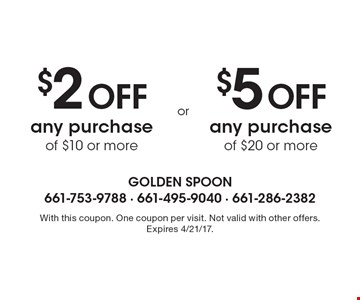 $2 Off any purchase of $10 or more. $5 Off any purchase of $20 or more. . With this coupon. One coupon per visit. Not valid with other offers. Expires 4/21/17.