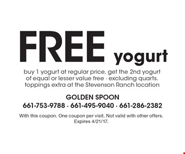 Free yogurt buy 1 yogurt at regular price, get the 2nd yogurt of equal or lesser value free - excluding quarts. toppings extra at the Stevenson Ranch location. With this coupon. One coupon per visit. Not valid with other offers. Expires 4/21/17.