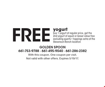 Free yogurt. Buy 1 yogurt at regular price, get the 2nd yogurt of equal or lesser value free. Excluding quarts. Toppings extra at the Stevenson Ranch location. With this coupon. One coupon per visit. Not valid with other offers. Expires 5/19/17.