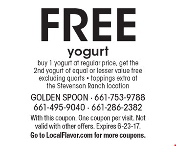 FREE yogurt buy 1 yogurt at regular price, get the 2nd yogurt of equal or lesser value free. Excluding quarts - toppings extra at the Stevenson Ranch location. With this coupon. One coupon per visit. Not valid with other offers. Expires 6-23-17. Go to LocalFlavor.com for more coupons.