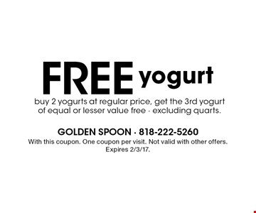 Free yogurt buy 2 yogurts at regular price, get the 3rd yogurt of equal or lesser value free - excluding quarts. . With this coupon. One coupon per visit. Not valid with other offers. Expires 2/3/17.