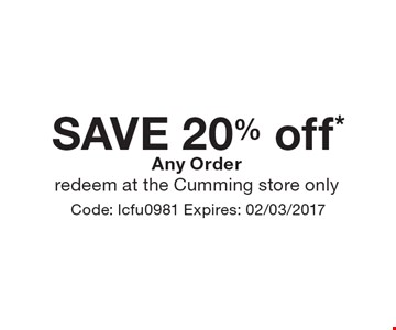 SAVE 20% off* Any Order. Redeem at the Cumming store only. Code: lcfu0981 Expires: 02/03/2017