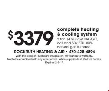 $3379 complete heating & cooling system 2 ton 14 SEER R410A A/C, coil and 50k BTU. 80% natural gas furnace. With this coupon. Standard installation. 10 year parts warranty. Not to be combined with any other offers. While supplies last. Call for details.Expires 2-3-17.