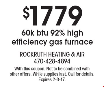 $1779 60k btu 92% high efficiency gas furnace. With this coupon. Not to be combined with other offers. While supplies last. Call for details. Expires 2-3-17.
