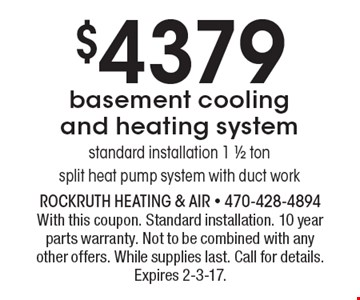 $4379 basement cooling and heating system, standard installation 1 1/2 ton split heat pump system with duct work. With this coupon. Standard installation. 10 year parts warranty. Not to be combined with any other offers. While supplies last. Call for details. Expires 2-3-17.