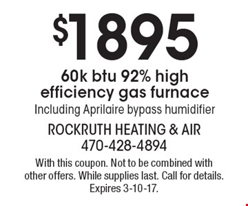 $1895 60K BTU 92% high efficiency gas furnace including Aprilaire bypass humidifier. With this coupon. Not to be combined with other offers. While supplies last. Call for details. Expires 3-10-17.