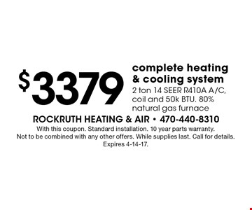 $3379 complete heating & cooling system. 2 ton 14 SEER R410A A/C, coil and 50k BTU. 80% natural gas furnace. With this coupon. Standard installation. 10 year parts warranty. Not to be combined with any other offers. While supplies last. Call for details. Expires 4-14-17.