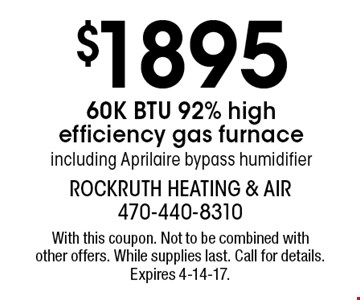 $1895 60K BTU 92% high efficiency gas furnace including Aprilaire bypass humidifier. With this coupon. Not to be combined with other offers. While supplies last. Call for details. Expires 4-14-17.