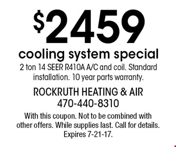 $2459 cooling system special 2 ton 14 SEER R410A A/C and coil. Standard installation. 10 year parts warranty. With this coupon. Not to be combined with other offers. While supplies last. Call for details. Expires 7-21-17.