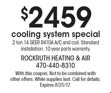 $2459 cooling system special2 ton 14 SEER R410A A/C and coil. Standard installation. 10 year parts warranty. With this coupon. Not to be combined with other offers. While supplies last. Call for details. Expires 8/25/17.