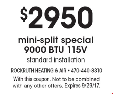 $2950 mini-split special 9000 BTU 115V standard installation. With this coupon. Not to be combined with any other offers. Expires 9/29/17.