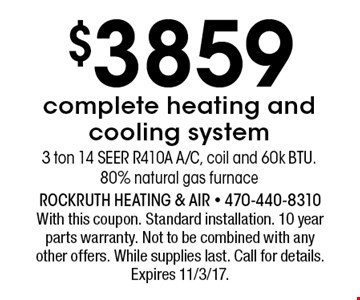 $3859 complete heating and cooling system. 3 ton 14 SEER R410A A/C, coil and 60k BTU.80% natural gas furnace. With this coupon. Standard installation. 10 year parts warranty. Not to be combined with any other offers. While supplies last. Call for details. Expires 11/3/17.