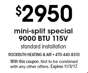 $2950 mini-split special 9000 BTU 115V. Standard installation. With this coupon. Not to be combined with any other offers. Expires 11/3/17.