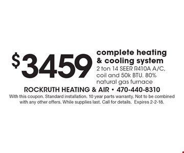 $3459 complete heating & cooling system. 2 ton 14 Seer R410A A/C, coil and 50k Btu. 80% natural gas furnace. With this coupon. Standard installation. 10 year parts warranty. Not to be combined with any other offers. While supplies last. Call for details. Expires 2-2-18.