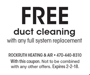 Free duct cleaning. With any full system replacement. With this coupon. Not to be combined with any other offers. Expires 2-2-18.
