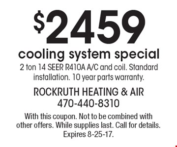 $2459 cooling system special2 ton 14 SEER R410A A/C and coil. Standard installation. 10 year parts warranty.. With this coupon. Not to be combined with other offers. While supplies last. Call for details. Expires 8-25-17.