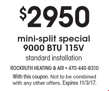 $2950 mini-split special9000 BTU 115Vstandard installation. With this coupon. Not to be combined with any other offers. Expires 11/3/17.