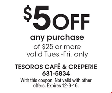 $5 Off any purchase of $25 or more. Valid Tues.-Fri. only. With this coupon. Not valid with other offers. Expires 12-9-16.