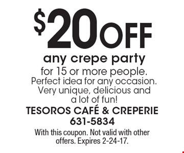 $20 Off any crepe party for 15 or more people. Perfect idea for any occasion. Very unique, delicious and a lot of fun! With this coupon. Not valid with other offers. Expires 2-24-17.