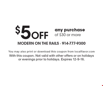 $5 Off any purchase of $30 or more. You may also print or download this coupon from localflavor.com. With this coupon. Not valid with other offers or on holidays or evenings prior to holidays. Expires 12-9-16.