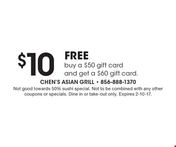 $10 FREE buy a $50 gift card and get a $60 gift card. Not good towards 50% sushi special. Not to be combined with any other coupons or specials. Dine in or take-out only. Expires 2-10-17.