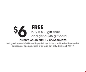 $6 FREE buy a $30 gift card and get a $36 gift card. Not good towards 50% sushi special. Not to be combined with any other coupons or specials. Dine in or take-out only. Expires 2-10-17.
