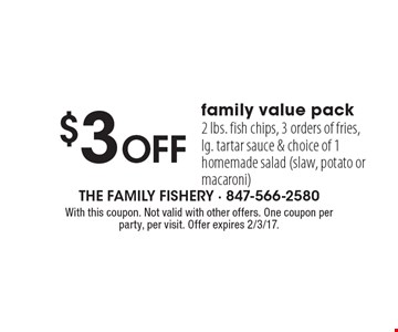 $3 Off family value pack. 2 lbs. fish chips, 3 orders of fries, lg. tartar sauce & choice of 1 homemade salad (slaw, potato or macaroni). With this coupon. Not valid with other offers. One coupon per party, per visit. Offer expires 2/3/17.