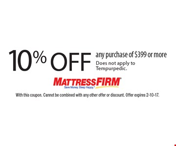 10% off any purchase of $399 or more. Does not apply to Tempurpedic. With this coupon. Cannot be combined with any other offer or discount. Offer expires 2-10-17.