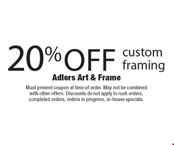 20% off custom framing. Must present coupon at time of order. May not be combined with other offers. Discounts do not apply to rush orders, completed orders, orders in progress, in-house specials.