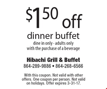 $1.50 off dinner buffet. Dine in only - adults only. With the purchase of a beverage. With this coupon. Not valid with other offers. One coupon per person. Not valid on holidays. Offer expires 3-31-17.
