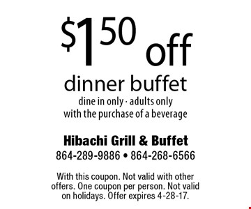 $1.50 off dinner buffet dine in only - adults onlywith the purchase of a beverage. With this coupon. Not valid with other offers. One coupon per person. Not valid on holidays. Offer expires 4-28-17.