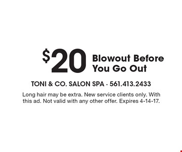 $20 Blowout Before You Go Out. Long hair may be extra. New service clients only. With this ad. Not valid with any other offer. Expires 4-14-17.