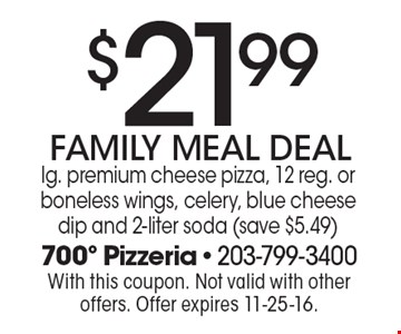 $21.99 FAMILY MEAL DEAL lg. premium cheese pizza, 12 reg. or boneless wings, celery, blue cheese dip and 2-liter soda (save $5.49). With this coupon. Not valid with other offers. Offer expires 11-25-16.