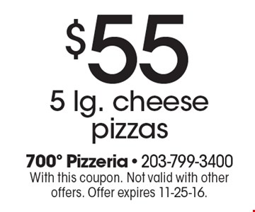 $55 5 lg. cheese pizzas. With this coupon. Not valid with other offers. Offer expires 11-25-16.