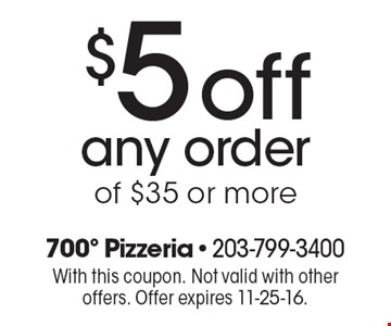 $5off any order of $35 or more. With this coupon. Not valid with other offers. Offer expires 11-25-16.