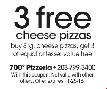 3 free cheese pizzas buy 8 lg. cheese pizzas, get 3 of equal or lesser value free. With this coupon. Not valid with other offers. Offer expires 11-25-16.