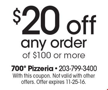 $20off any order of $100 or more. With this coupon. Not valid with other offers. Offer expires 11-25-16.