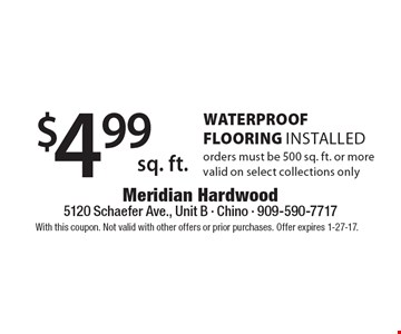 $4.99 sq. ft. WaterProof FLOORING Installed. Orders must be 500 sq. ft. or more valid on select collections only. With this coupon. Not valid with other offers or prior purchases. Offer expires 1-27-17.