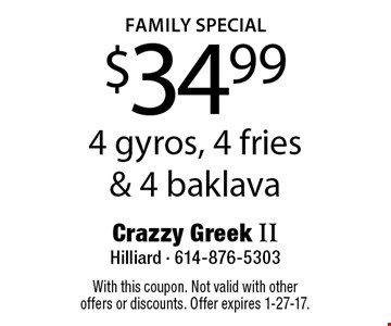 family SPECIAL $34.99 4 gyros, 4 fries & 4 baklava. With this coupon. Not valid with other offers or discounts. Offer expires 1-27-17.