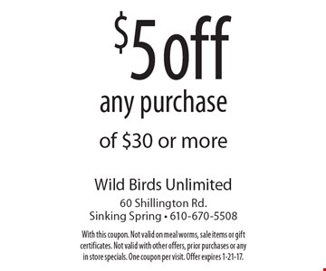 $5 off any purchase of $30 or more. With this coupon. Not valid on meal worms, sale items or gift certificates. Not valid with other offers, prior purchases or any in store specials. One coupon per visit. Offer expires 1-21-17.