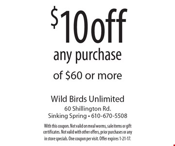 $10 off any purchase of $60 or more. With this coupon. Not valid on meal worms, sale items or gift certificates. Not valid with other offers, prior purchases or any in store specials. One coupon per visit. Offer expires 1-21-17.