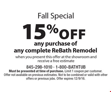 Fall special. 15% off any purchase of any complete ReBath Remodel when you present this offer at the showroom and receive a free estimate. Must be presented at time of purchase. Limit 1 coupon per customer. Offer not available on previous estimates. Not to be combined or valid with other offers or previous jobs. Offer expires 12/9/16.