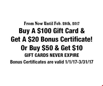 From Now Until Feb. 28th, 2017. Buy A $100 Gift Card & Get A $20 Bonus Certificate! Or Buy $50 & Get $10 Gift Cards. Never Expire. 2/28/17.