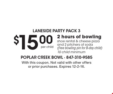 Laneside party pack 3. $15.00 per child 2 hours of bowling shoe rental & cheese pizza and 2 pitchers of soda (Free bowling pin for B-day child). 10 child minimum. With this coupon. Not valid with other offers or prior purchases. Expires 12-2-16.