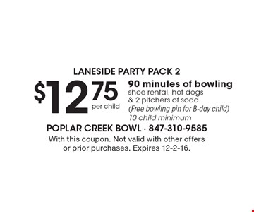Laneside party pack 2. $12.75 per child 90 minutes of bowling shoe rental, hot dogs & 2 pitchers of soda (Free bowling pin for B-day child). 10 child minimum. With this coupon. Not valid with other offers or prior purchases. Expires 12-2-16.