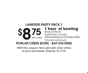 Laneside party pack 1. $8.75 per child 1 hour of bowling shoe rental & 2 pitchers of soda (Free bowling pin for B-day child). 10 child minimum. With this coupon. Not valid with other offers or prior purchases. Expires 12-2-16.