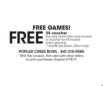 FREE GAMES! free $5 voucher - buy any lunch item and receive a voucher for $5 toward video gaming, 1 voucher per person. Dine in only. With this coupon. Not valid with other offers or prior purchases. Expires 5/19/17.